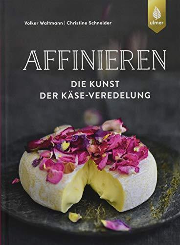 Affinieren - die Kunst der Käse-Veredelung: Käsespezialitäten pflegen, veredeln und genießen
