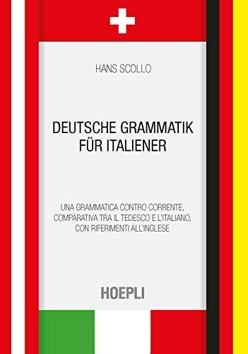 Deutsche Grammatik für italiener. Una grammatica controcorrente, comparativa tra il tedesco e l'italiano, con riferimenti all'inglese