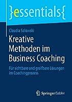 Kreative Methoden im Business Coaching: Fuer sichtbare und greifbare Loesungen im Coachingprozess (essentials)