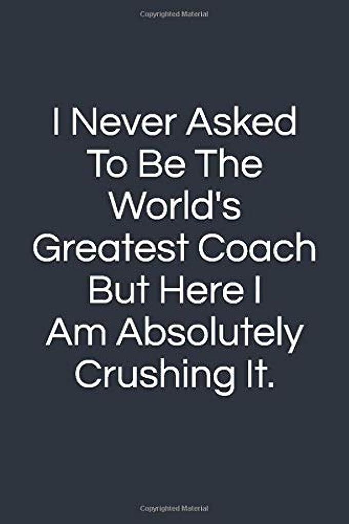 緊張交流する抽選I Never Asked To Be The World's Greatest Coach, But Here I Am Absolutely Crushing It: Teacher Appreciation Gifts, Blank Lined Journal Coworker Notebook (Funny Office Journals)