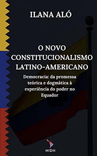O NOVO CONSTITUCIONALISMO LATINOAMERICANO : Democracia: Da promessa teórica e dogmática à experiência do poder no Equador.