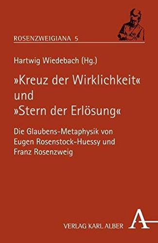 """""""Kreuz der Wirklichkeit"""" und """"Stern der Erlösung"""": Die Glaubens-Metaphysik von Eugen Rosenstock-Huessy und Franz Rosenzweig (Rosenzweigiana)"""