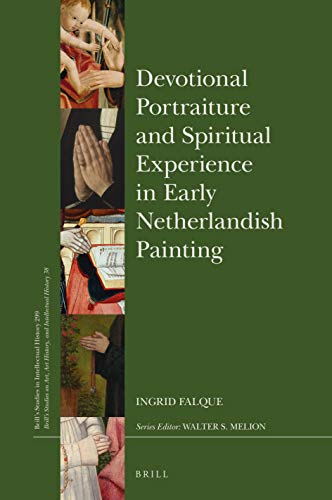 Devotional Portraiture and Spiritual Experience in Early Netherlandish Painting: 299/38 (Brill's Studies in Intellectual History, Volume 299 / Brill's ... History, and Intellectual History, Volume 38)