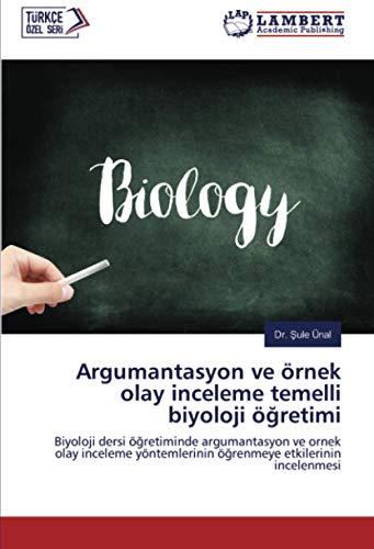 Argumantasyon ve örnek olay inceleme temelli biyoloji öğretimi: Biyoloji dersi öğretiminde argumantasyon...