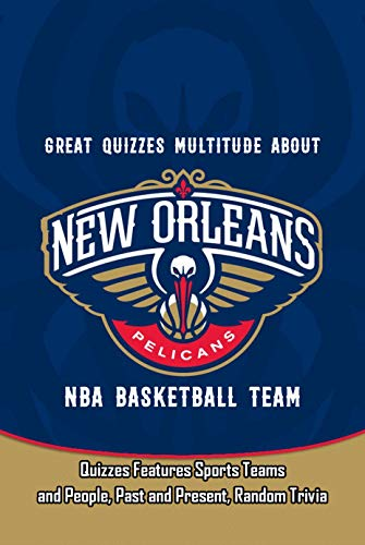 Great Quizzes Multitude about New Orleans Pelicans NBA Basketball Team: Quizzes Features Sports Teams and People, Past and Present, Random Trivia: Quizzes ... and Fun Facts of Sport (English Edition)
