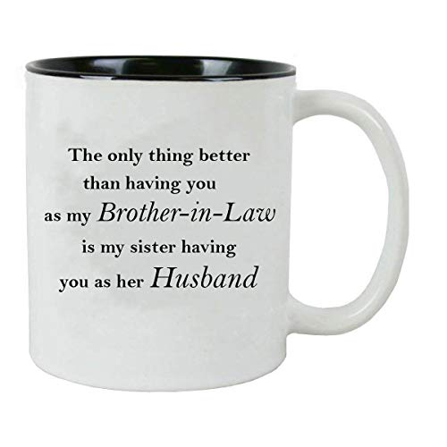 The only thing better than having you as my brother-in-law is my sister having you as her husband - 11-Ounce White Ceramic Coffee Mug, (Black)