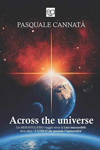 ACROSS THE UNIVERSE: Un meraviglioso viaggio verso la luce inaccessibile dove abita l'Unico che possiede l'immortalità