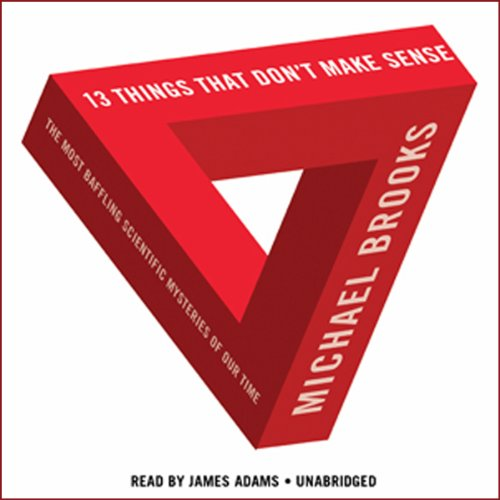 13 Things That Don't Make Sense     The Most Baffling Scientific Mysteries of Our Time              By:                                                                                                                                 Michael Brooks                               Narrated by:                                                                                                                                 James Adams                      Length: 8 hrs and 58 mins     2,470 ratings     Overall 3.8