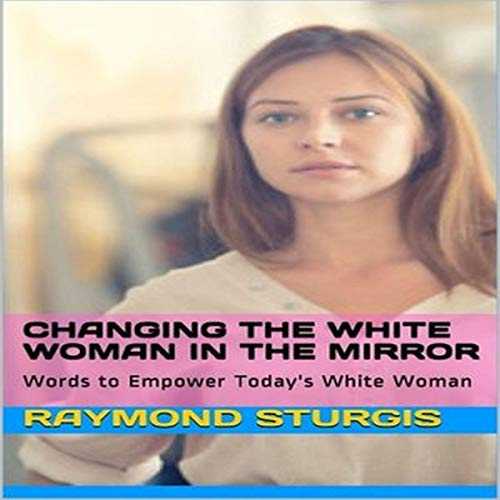 Changing the White Woman in the Mirror: Words to Empower Today's White Woman  By  cover art