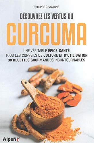 Découvrez les vertus du curcuma: Une véritable épice-santé, tous les conseils de culture et d'utilisation, 30 recettes gourmandes incontournables