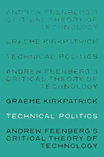 Technical politics: Andrew Feenberg's critical theory of technology (Theatre: Theory - Practice - Performance)