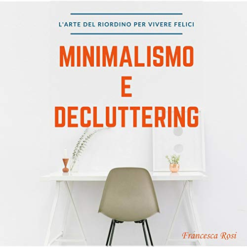 Minimalismo e Decluttering: L'arte del riordino per vivere felici [Minimalism and Decluttering: The Art of Reorganization to Live Happily] audiobook cover art