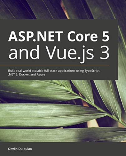 ASP.NET Core 5 and Vue.js 3: Build real-world scalable full-stack applications using TypeScript,...