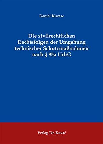 Die zivilrechtlichen Rechtsfolgen der Umgehung technischer Schutzmaßnahmen nach § 95a UrhG (Studien zum Gewerblichen Rechtsschutz und zum Urheberrecht)