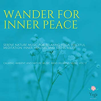 Wander For Inner Peace (Serene Nature Music For Relaxing Yoga, Peaceful Meditation, Inner Healing And Stress Relief) (Calming, Ambient And Nature Music, Mind Relaxing Music, Vol. 17)