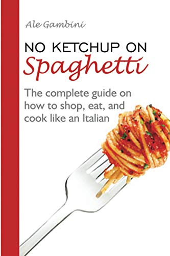 No Ketchup on Spaghetti: The complete guide on how to shop, eat, and cook like an Italian
