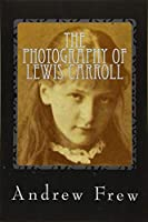 The Photography of Lewis Carroll: Illustrated With 82 Plates