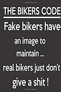 THE BIKERS CODE Fake bikers have an image to maintain ... real bikers just don't give a shit !: Lined Notebook Paper Journal Gift For Motorbiker lovers 110 Pages - Large (6 x 9 inches)
