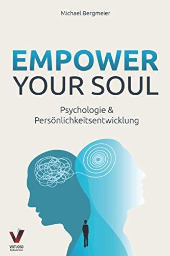 Empower your soul - Psychologie & Persönlichkeitsentwicklung: Wie Sie Ihr Unterbewusstsein beeinflussen & Ihre Persönlichkeit stärken für ein erfolgreicheres und glücklicheres Leben