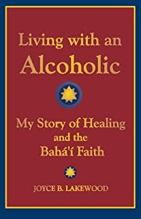 Living with an Alcoholic: My Story of Healing and the Baha'i Faith
