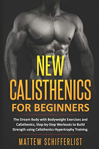 New Calisthenics For Beginners: The Dream Body with Bodyweight Exercises and Calisthenics, Step-by-Step Workouts to Build Strength using Calisthenics Hypertrophy Training