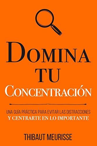 Domina Tu Concentración: Una guía práctica para evitar las distracciones y centrarte en lo importante: 3 (Colección Domina Tu(s)...)