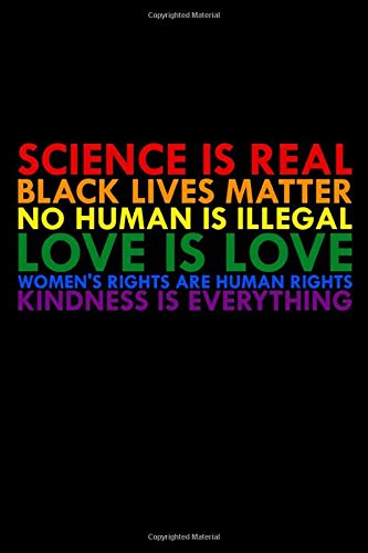 Sience is Real Black Lives Matter No Human is Illegal Love is Love Women's Rights are Human Rights Kindness is Everything: Colorful Notepad for LGBT ... Lesbian Wedding Planner, 100 lined Pages 6x9'