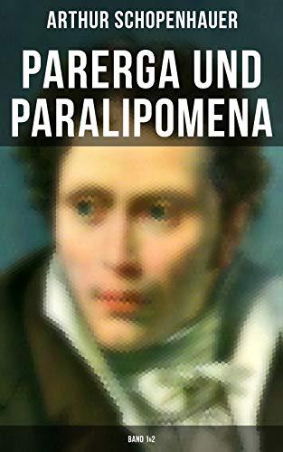 Parerga und Paralipomena (Band 1&2): Kleine Philosophische Schriften: Zweite und beträchtlich vermehrte Auflage, aus dem handschriftlichen Nachlasse des Verfassers (German Edition)