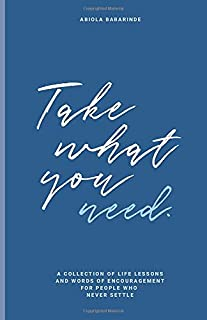 Take What You Need: A collection of life lessons and words of encouragement for people who never settle