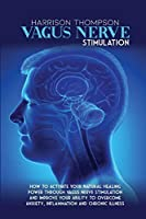 Vagus Nerve Stimulation: How To Activate Your Natural Healing Power Through Vagus Nerve Stimulation and Improve Your Ability to Overcome Anxiety, Inflammation and Chronic Illness