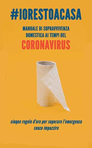 #Iorestoacasa - Manuale di sopravvivenza domestica ai tempi del Coronavirus: Cinque regole d'oro per superare l'emergenza senza impazzire