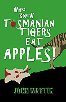 Who Knew Tasmanian Tigers Eat Apples! by [John Martin, Maria Connors]
