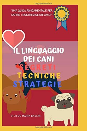 Il linguaggio dei cani.: segreti, tecniche, strategie. Psicologia canina, linguaggio del corpo, e il metodo step by step per comprendere il tuo cane