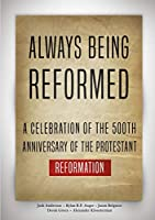 Always Being Reformed: A Celebration of the 500th Anniversary of the Protestant Reformation