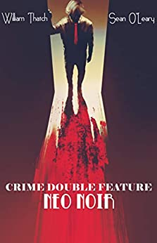 [William Thatch, Sean O'Leary, Sam M. Phillips, Adam Bennett]のCRIME DOUBLE FEATURE: Neo Noir (English Edition)