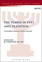 The Temple in Text and Tradition: A Festschrift in Honour of Robert Hayward (The Library of Second Temple Studies)