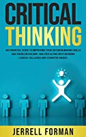 Critical Thinking: An Essential Guide to Improving Your Decision-Making Skills and Problem-Solving Abilities along with Avoiding Logical Fallacies and Cognitive Biases