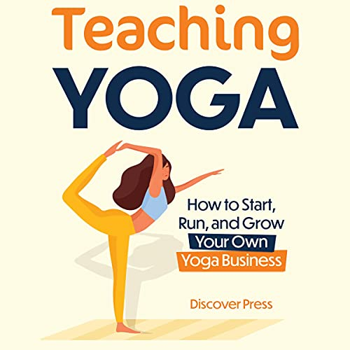 Teaching Yoga: How to Start, Run, and Grow Your Own Yoga Business