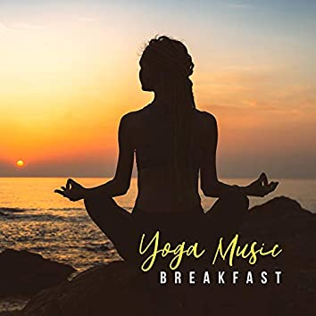 Yoga Music Breakfast: 2019 Top New Age Music for Early Morning Meditation, Start a Day Perfect with Body & Mind Exercises, Improve Your Mood, Increase Vital Energy