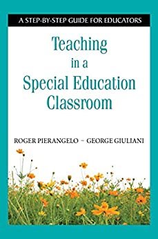 Teaching in a Special Education Classroom: A Step-by-Step Guide for Educators by [Roger Pierangelo, George Giuliani]