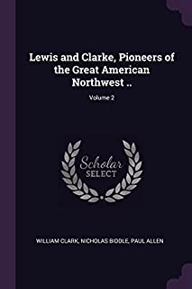 Lewis and Clarke, Pioneers of the Great American Northwest ..; Volume 2
