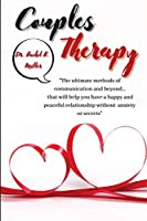 Couples Therapy: The ultimate methods of communication and beyond... that will help you have a happy and peaceful relationship without anxiety or secrets