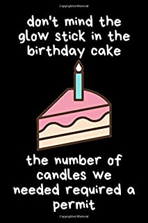 Don't Mind The Glow Stick In The Birthday Cake, The Number Of Candles We Needed Required A Permit: Lovely Day Journal. I L...