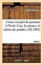 Cours complet de peinture à l'huile (l'art, la science, le métier du peintre). Partie 1 d'Ernest Hareux