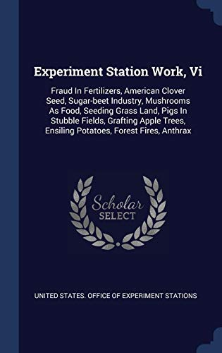Experiment Station Work, VI: Fraud in Fertilizers, American Clover Seed, Sugar-Beet Industry, Mushrooms as Food, Seeding Grass Land, Pigs in Stubble Fields, Grafting Apple Trees, Ensiling Potatoes, Forest Fires, Anthrax