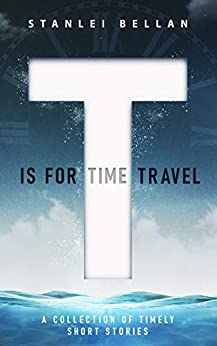 T Is for Time Travel: A collection of timely short stories by [Stanlei Bellan, Alisa Brooks]