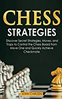 Chess Strategies: Discover Secret Strategies, Moves, and Traps to Control the Chess Board from Move One and Quickly Achieve Checkmate