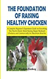 THE FOUNDATION OF RAISING HEALTHY CHICKENS: A Complete Beginner's Expository Guide on Everything You Need to Know About Raising Happy Backyard Chickens, and Commercially for Maximum Benefits.