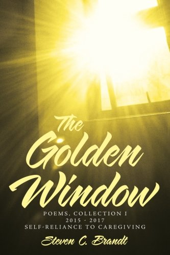 The Golden Window: Poems - Collection I  2015-2017 Self-Reliance to Caregiving