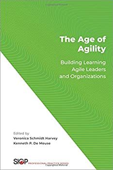 The Age of Agility  Building Learning Agile Leaders and Organizations  The Society for Industrial and Organizational Psychology Professional Practice Series